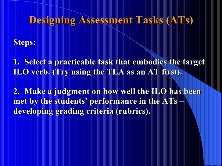Designing Assessment Tasks (ATs) Steps: 1. Select a practicable task that embodies the target  ILO verb. (Try using the TL...