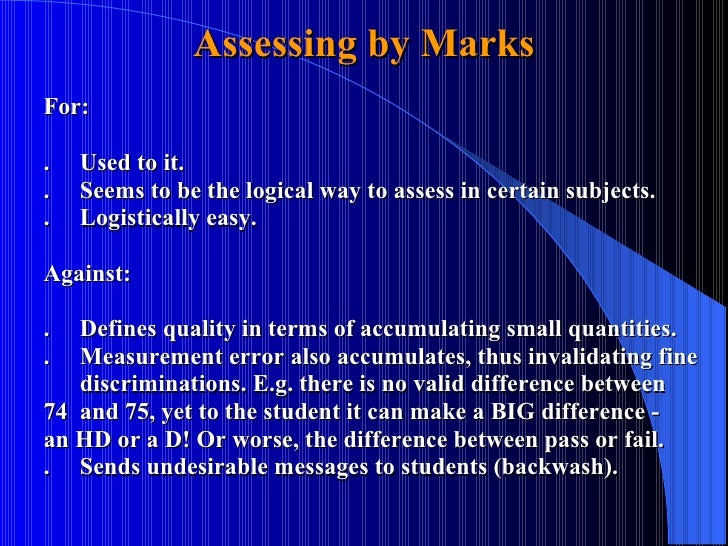Assessing by Marks For: . Used to it. . Seems to be the logical way to assess in certain subjects. . Logistically easy. Ag...