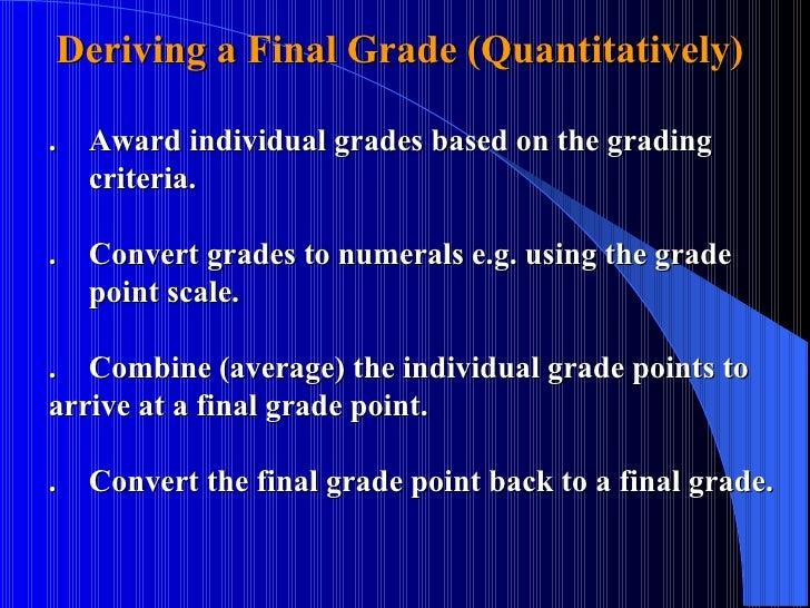 Deriving a Final Grade (Quantitatively)  . Award individual grades based on the grading    criteria. . Convert grades to n...