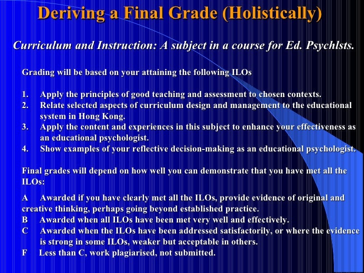 Deriving a Final Grade (Holistically)  Curriculum and Instruction: A subject in a course for Ed. Psychlsts.  Grading will ...