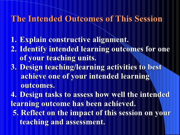 The Intended Outcomes of This Session 1. Explain constructive alignment. 2. Identify intended learning outcomes for one  o...