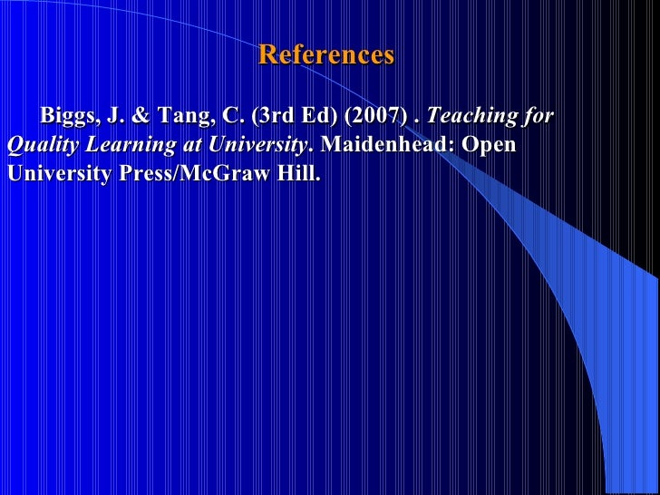 References  Biggs, J. & Tang, C. (3rd Ed) (2007) .  Teaching for  Quality Learning at University . Maidenhead: Open  Unive...