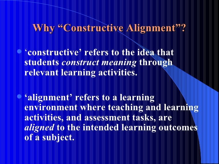 """Why """"Constructive Alignment""""? <ul><li>' constructive' refers to the idea that students  construct meaning  through relevan..."""