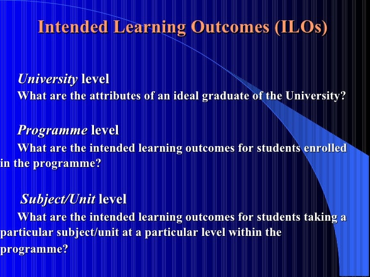 Intended Learning Outcomes (ILOs)  University  level What are the attributes of an ideal graduate of the University?  Prog...