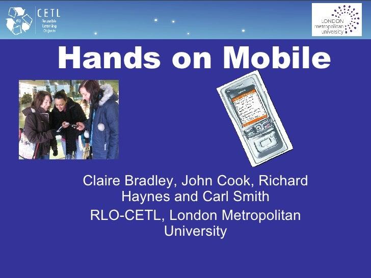 Hands on Mobile   Claire Bradley, John Cook, Richard Haynes and Carl Smith RLO-CETL, London Metropolitan University