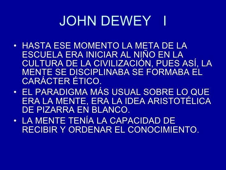 JOHN DEWEY  I <ul><li>HASTA ESE MOMENTO LA META DE LA ESCUELA ERA INICIAR AL NIÑO EN LA CULTURA DE LA CIVILIZACIÓN, PUES A...