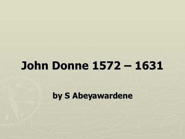<ul><li>John Donne 1572 – 1631 </li></ul><ul><li>by S Abeyawardene </li></ul>