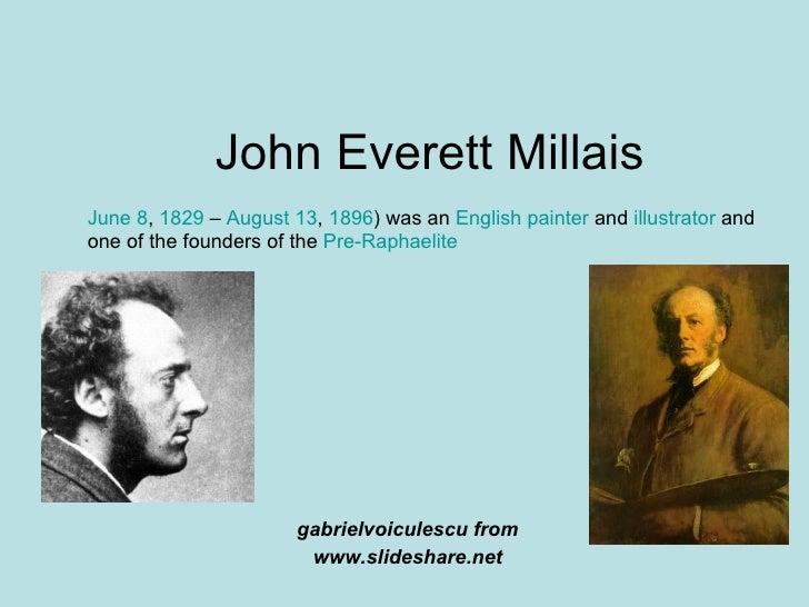 John Everett Millais gabrielvoiculescu from www.slideshare.net June 8 ,  1829  –  August 13 ,  1896 ) was an  English   pa...