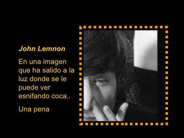 John Lemnon   En una imagen que ha salido a la luz donde se le puede ver esnifando coca.. Una pena