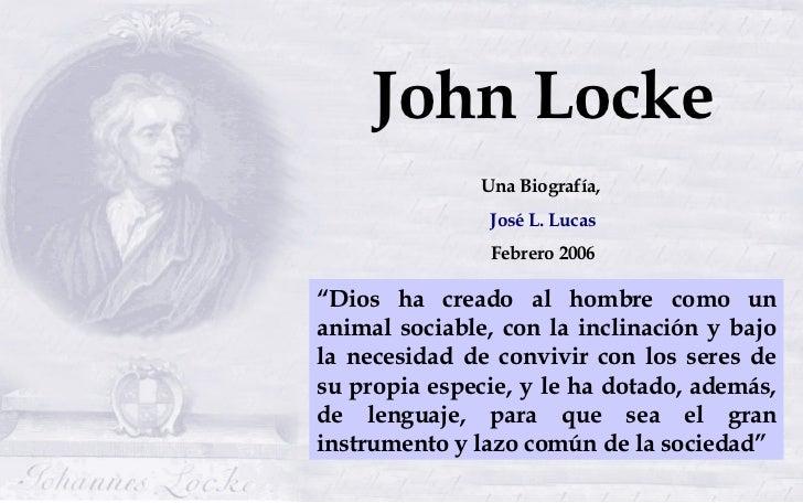 """John Locke Una Biografía,  José L. Lucas Febrero 2006 """" Dios ha creado al hombre como un animal sociable, con la inclinaci..."""