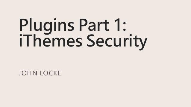 Plugins Part 1: iThemes Security JOHN LOCKE