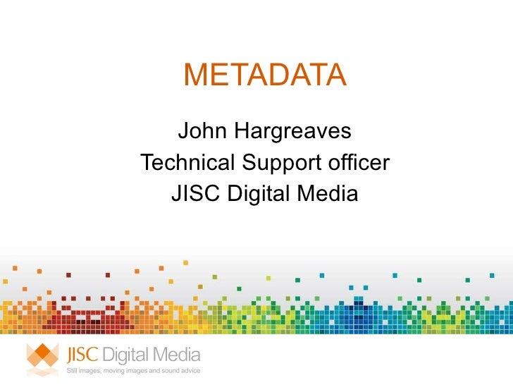 METADATA John Hargreaves Technical Support officer JISC Digital Media