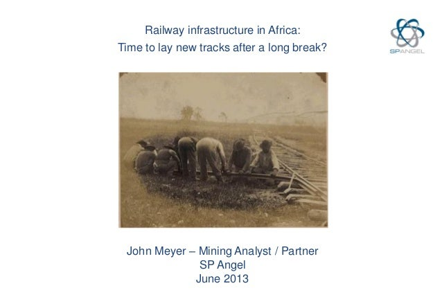 Railway infrastructure in Africa: Time to lay new tracks after a long break? John Meyer – Mining Analyst / Partner SP Ange...