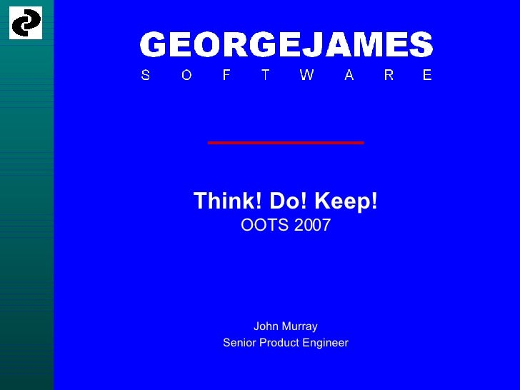 Think! Do! Keep! OOTS 2007 John Murray Senior Product Engineer