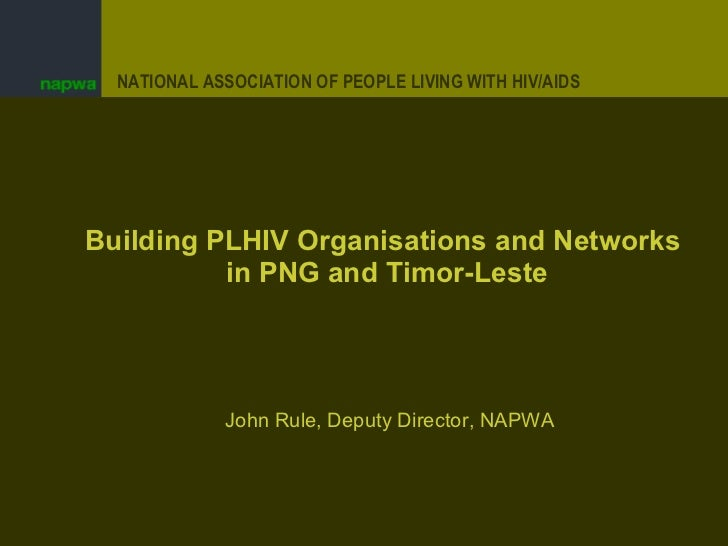 Building PLHIV Organisations and Networks  in PNG and Timor-Leste John Rule, Deputy Director, NAPWA