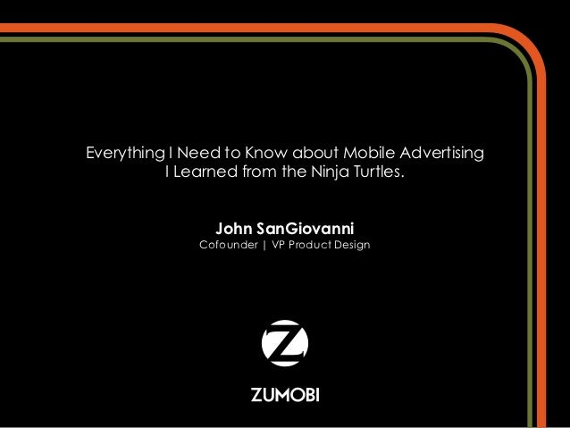 Everything I Need to Know about Mobile Advertising          I Learned from the Ninja Turtles.                John SanGiova...