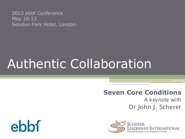 Authentic Collaboration2013 ebbf ConferenceMay 10-12Selsdon Park Hotel, LondonSeven Core ConditionsA keynote withDr John J...