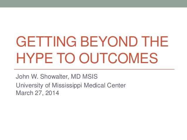 GETTING BEYOND THE HYPE TO OUTCOMES John W. Showalter, MD MSIS University of Mississippi Medical Center March 27, 2014