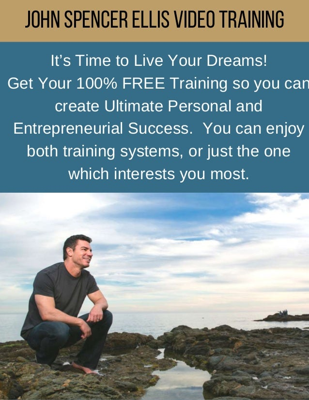 JohnSpencerEllisVideoTraining It's Time to Live Your Dreams! Get Your 100% FREE Training so you can create Ultimate Person...