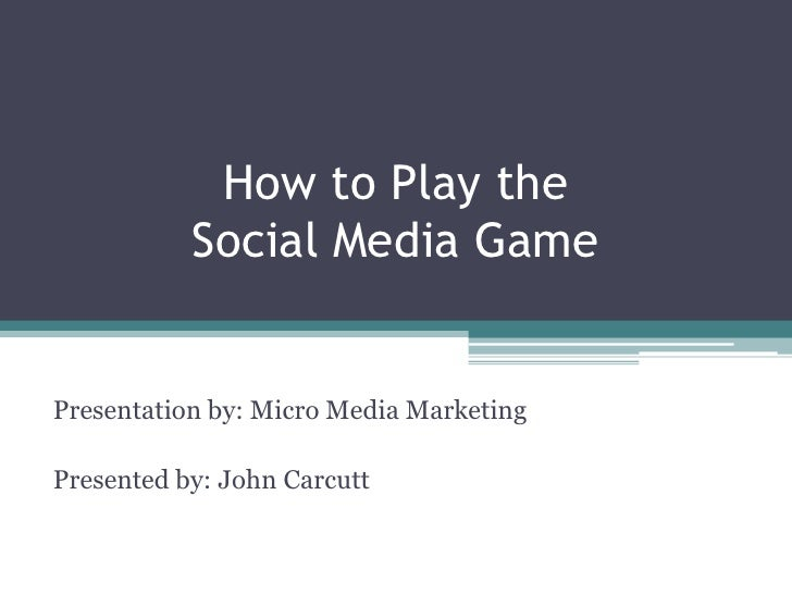 How to Play the Social Media Game<br />Presentation by: Micro Media Marketing<br />Presented by: John Carcutt<br />