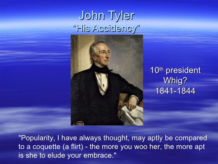 "John Tyler ""His Accidency"" 10 th  president Whig? 1841-1844 ""Popularity, I have always thought, may aptly be compared..."