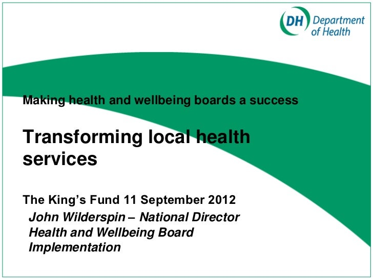 Making health and wellbeing boards a successTransforming local healthservicesThe King's Fund 11 September 2012 John Wilder...