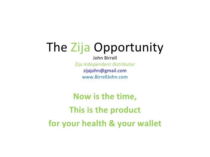 The  Zija  Opportunity John Birrell Zija Independent distributor [email_address] www.BirrellJohn.com Now is the time, This...