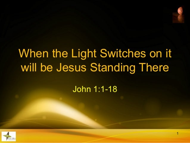 When the Light Switches on it will be Jesus Standing There John 1:1-18 1
