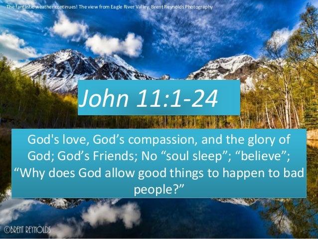 "John 11:1-24 God's love, God's compassion, and the glory of God; God's Friends; No ""soul sleep""; ""believe""; ""Why does God ..."