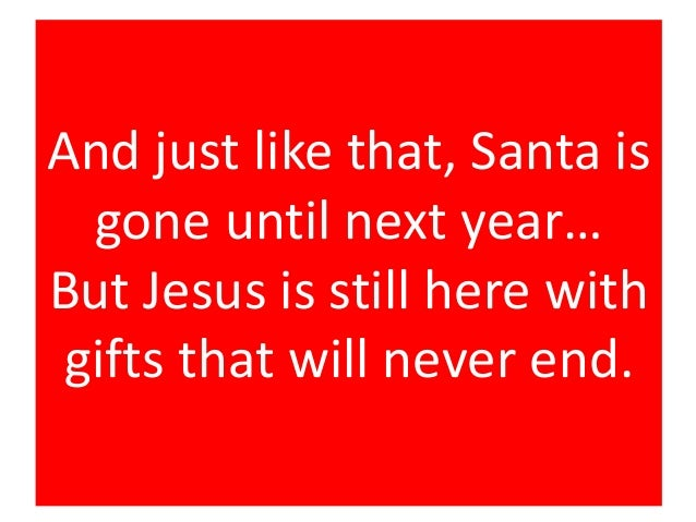 And just like that, Santa is gone until next year… But Jesus is still here with gifts that will never end.