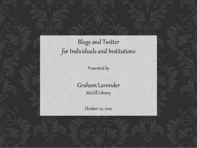 Blogs and Twitter for Individuals and Institutions Presented by Graham Lavender McGill Library October 22, 2010
