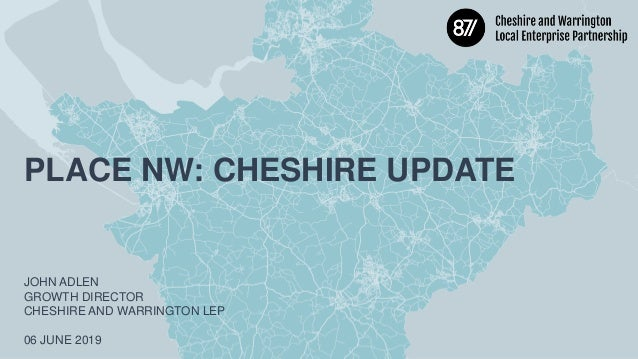 PLACE NW: CHESHIRE UPDATE JOHN ADLEN GROWTH DIRECTOR CHESHIRE AND WARRINGTON LEP 06 JUNE 2019