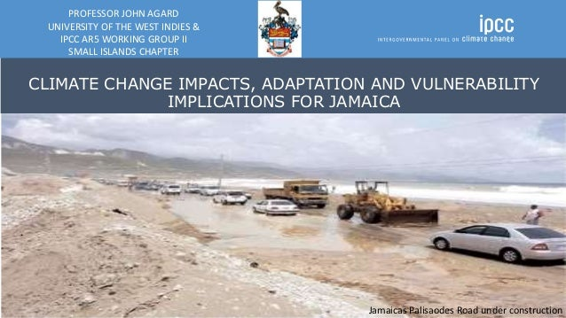 CLIMATE CHANGE IMPACTS, ADAPTATION AND VULNERABILITY IMPLICATIONS FOR JAMAICA PROFESSOR JOHN AGARD UNIVERSITY OF THE WEST ...