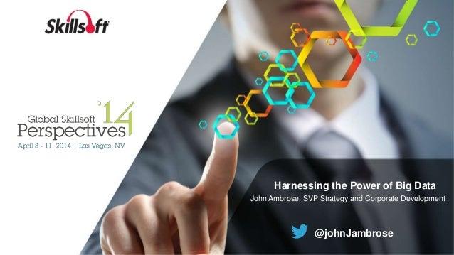 Harnessing the Power of Big Data John Ambrose, SVP Strategy and Corporate Development @johnJambrose