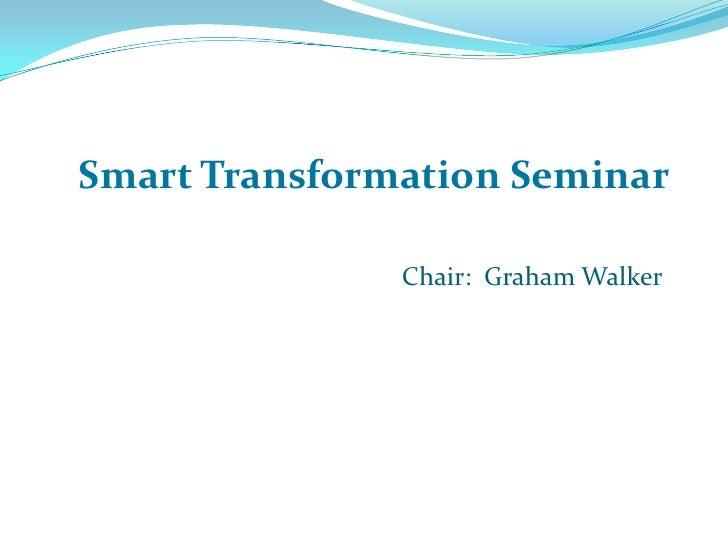 Smart Transformation Seminar                 Chair: Graham Walker