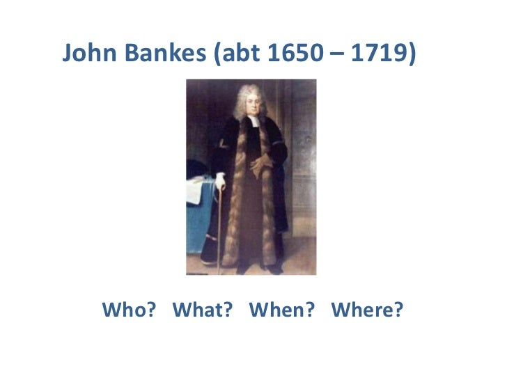 John Bankes (abt 1650 – 1719)<br />Who?   What?   When?   Where? <br />