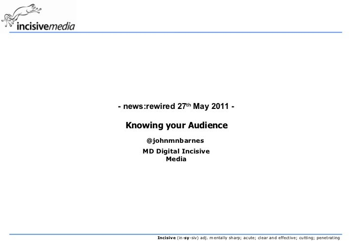 - news:rewired 27th May 2011 - Knowing your Audience       @johnmnbarnes      MD Digital Incisive           Media         ...