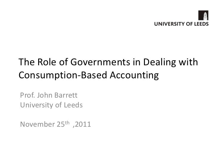 The Role of Governments in Dealing withConsumption-Based AccountingProf. John BarrettUniversity of LeedsNovember 25th ,2011