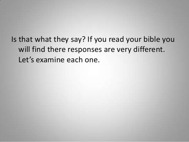Is that what they say? If you read your bible you will find there responses are very different. Let's examine each one.