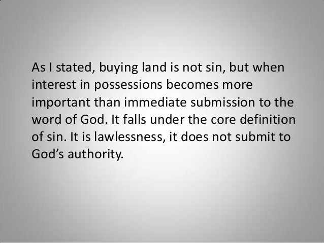 As I stated, buying land is not sin, but when interest in possessions becomes more important than immediate submission to ...