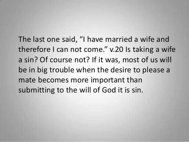 """The last one said, """"I have married a wife and therefore I can not come."""" v.20 Is taking a wife a sin? Of course not? If it..."""