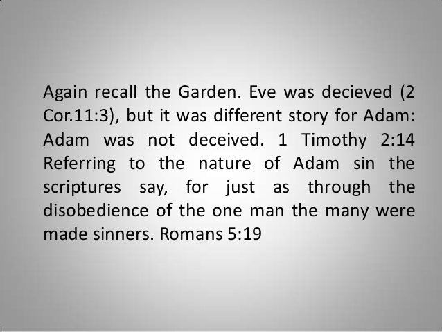 Again recall the Garden. Eve was decieved (2 Cor.11:3), but it was different story for Adam: Adam was not deceived. 1 Timo...
