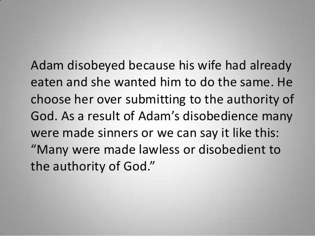 Adam disobeyed because his wife had already eaten and she wanted him to do the same. He choose her over submitting to the ...