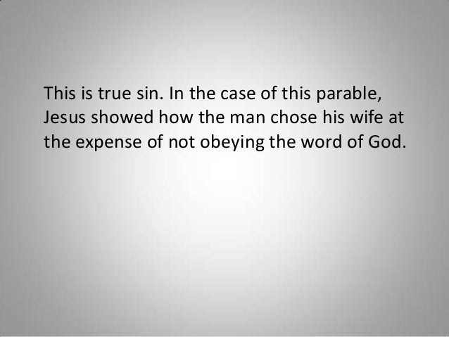 This is true sin. In the case of this parable, Jesus showed how the man chose his wife at the expense of not obeying the w...