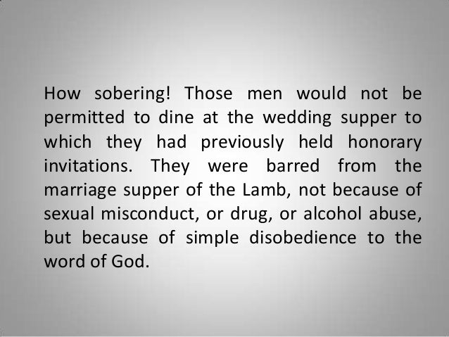 How sobering! Those men would not be permitted to dine at the wedding supper to which they had previously held honorary in...