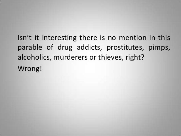 Isn't it interesting there is no mention in this parable of drug addicts, prostitutes, pimps, alcoholics, murderers or thi...