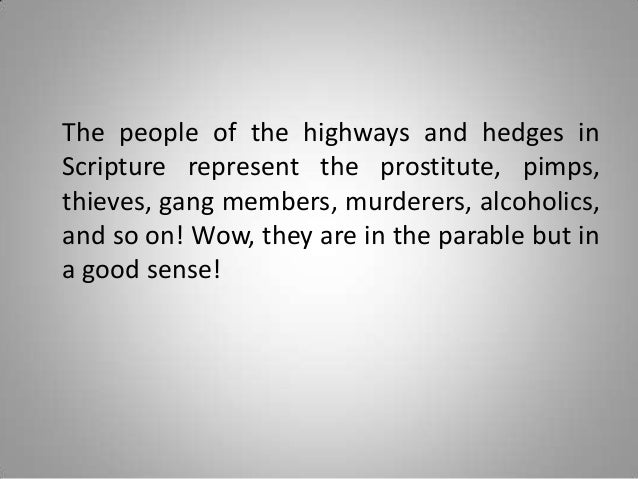 The people of the highways and hedges in Scripture represent the prostitute, pimps, thieves, gang members, murderers, alco...