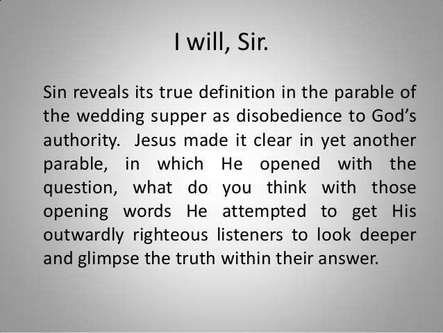 I will, Sir. Sin reveals its true definition in the parable of the wedding supper as disobedience to God's authority. Jesu...