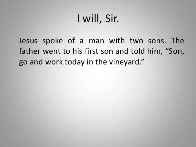"""I will, Sir. Jesus spoke of a man with two sons. The father went to his first son and told him, """"Son, go and work today in..."""