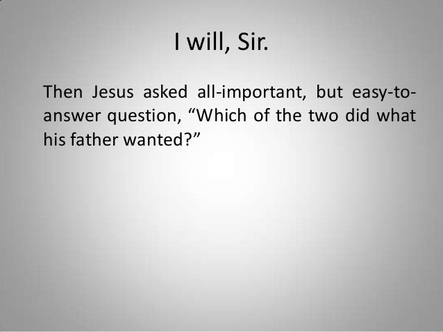 """I will, Sir. Then Jesus asked all-important, but easy-toanswer question, """"Which of the two did what his father wanted?"""""""